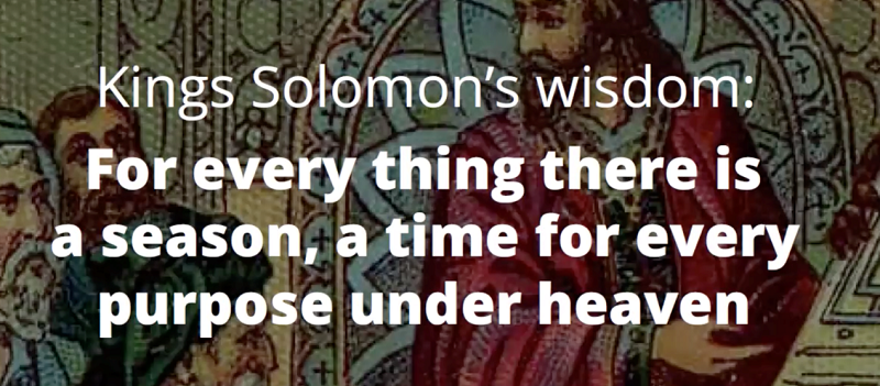 King Solomon's wisdom: for every thing there is a season, a time for every purpose under heaven